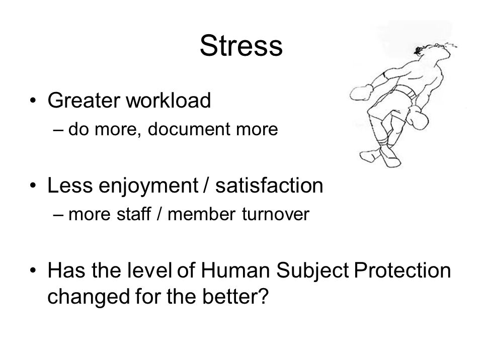 Stress Greater workload –do more, document more Less enjoyment / satisfaction –more staff / member turnover Has the level of Human Subject Protection changed for the better