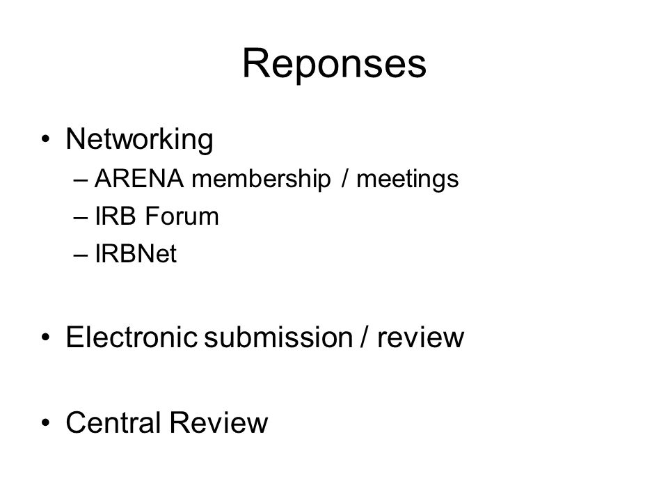 Reponses Networking –ARENA membership / meetings –IRB Forum –IRBNet Electronic submission / review Central Review