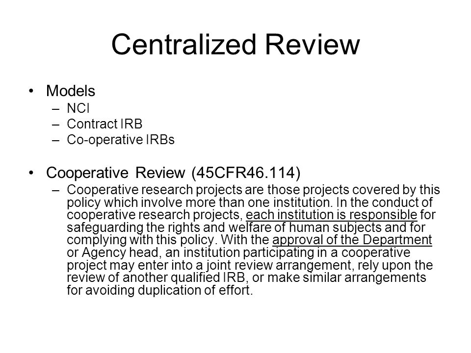 Centralized Review Models –NCI –Contract IRB –Co-operative IRBs Cooperative Review (45CFR46.114) –Cooperative research projects are those projects covered by this policy which involve more than one institution.