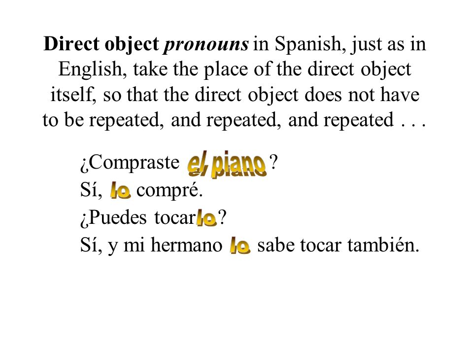 Direct object pronouns in Spanish, just as in English, take the place of the direct object itself, so that the direct object does not have to be repea
