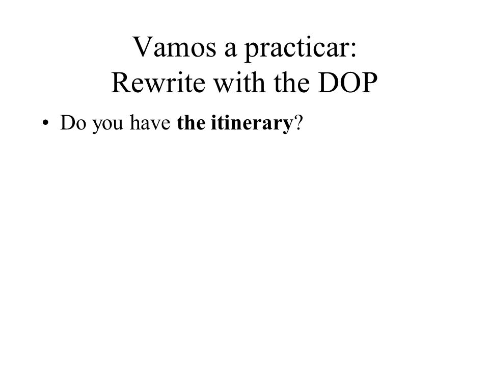 Vamos a practicar: Rewrite with the DOP Do you have the itinerary?