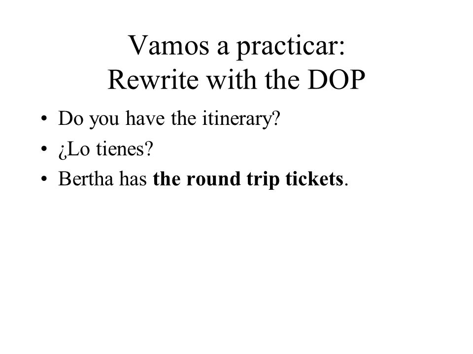 Vamos a practicar: Rewrite with the DOP Do you have the itinerary? ¿Lo tienes? Bertha has the round trip tickets.