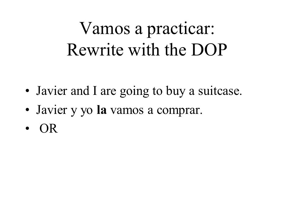 Vamos a practicar: Rewrite with the DOP Javier and I are going to buy a suitcase. Javier y yo la vamos a comprar. OR