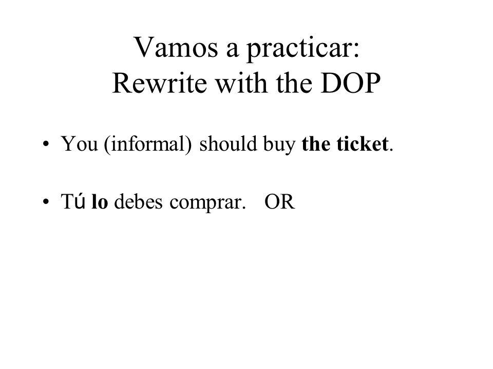 Vamos a practicar: Rewrite with the DOP You (informal) should buy the ticket. T ú lo debes comprar. OR