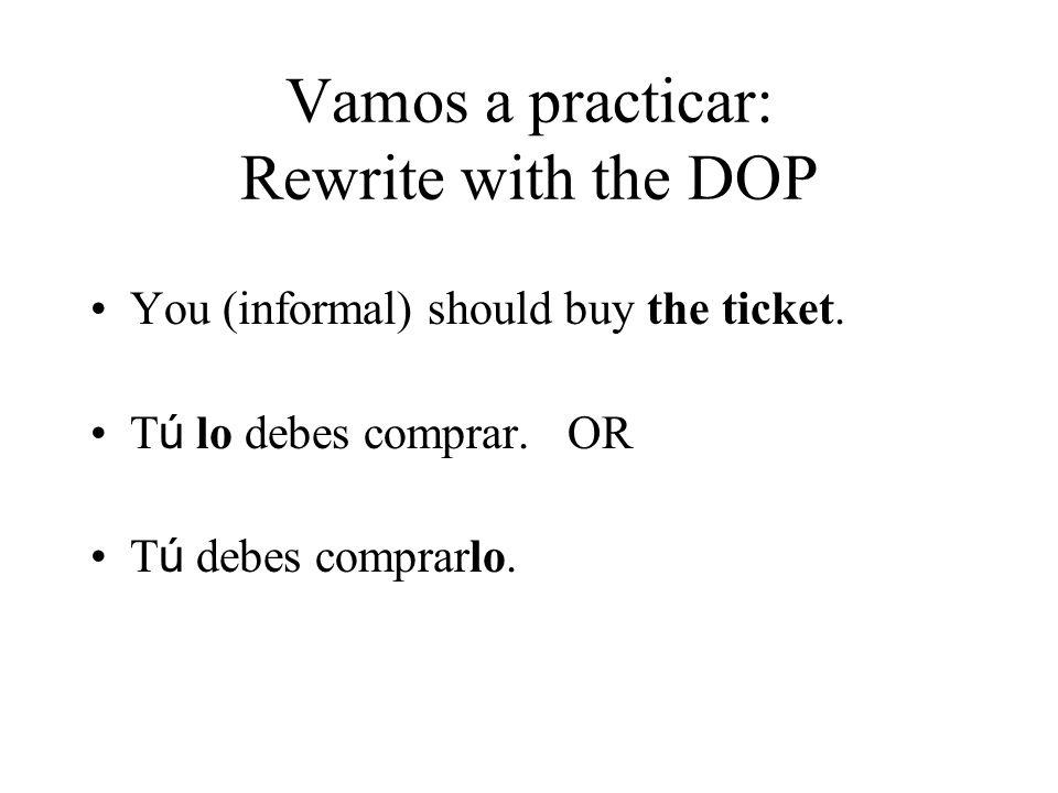 Vamos a practicar: Rewrite with the DOP You (informal) should buy the ticket. T ú lo debes comprar. OR T ú debes comprarlo.