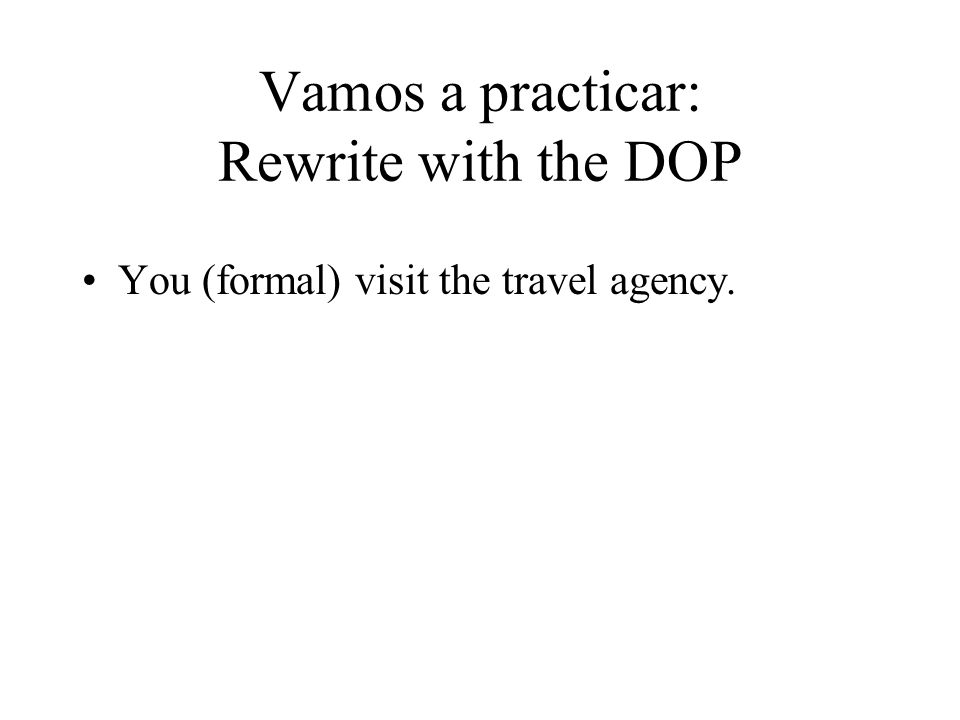 Vamos a practicar: Rewrite with the DOP You (formal) visit the travel agency.