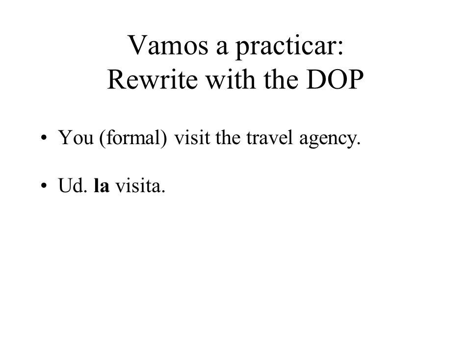 Vamos a practicar: Rewrite with the DOP You (formal) visit the travel agency. Ud. la visita.