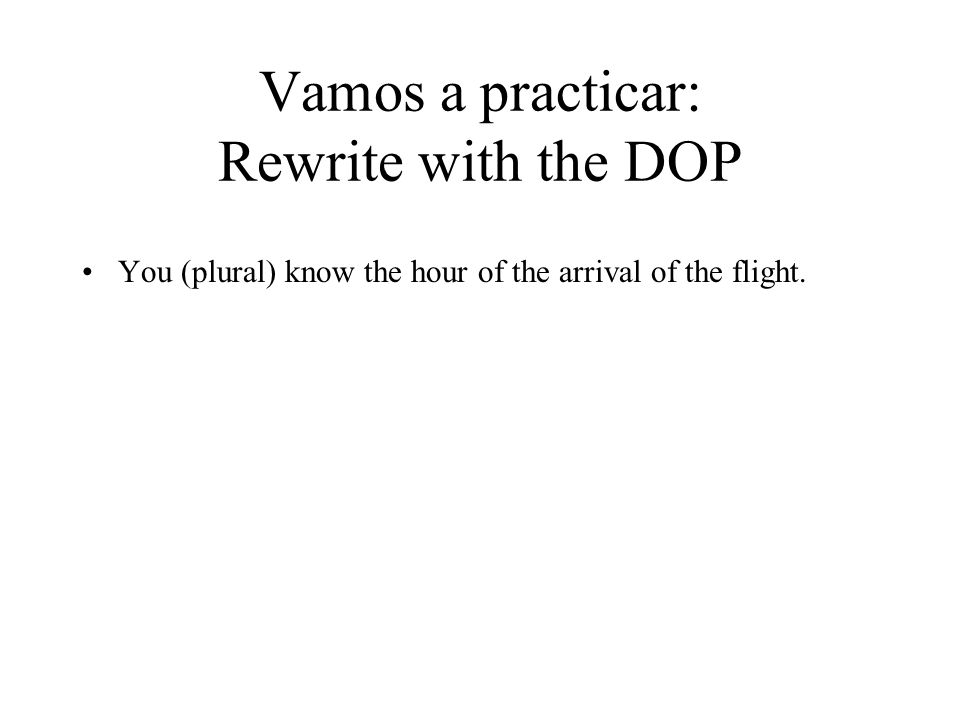 Vamos a practicar: Rewrite with the DOP You (plural) know the hour of the arrival of the flight.