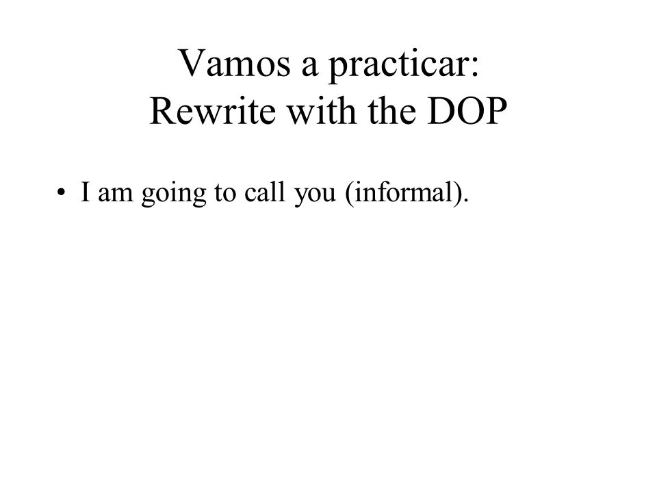 Vamos a practicar: Rewrite with the DOP I am going to call you (informal).
