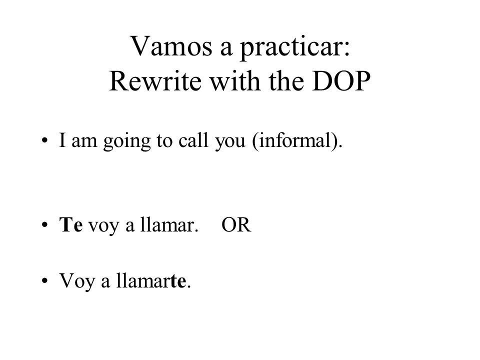 Vamos a practicar: Rewrite with the DOP I am going to call you (informal). Te voy a llamar. OR Voy a llamarte.
