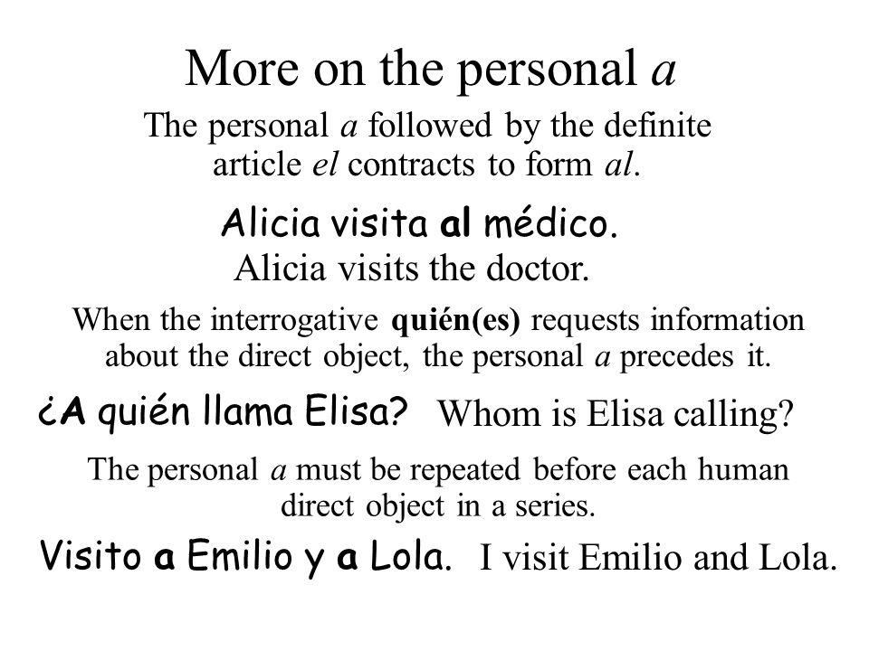 Alicia visits the doctor. Alicia visita al médico. Whom is Elisa calling? ¿A quién llama Elisa? More on the personal a The personal a followed by the