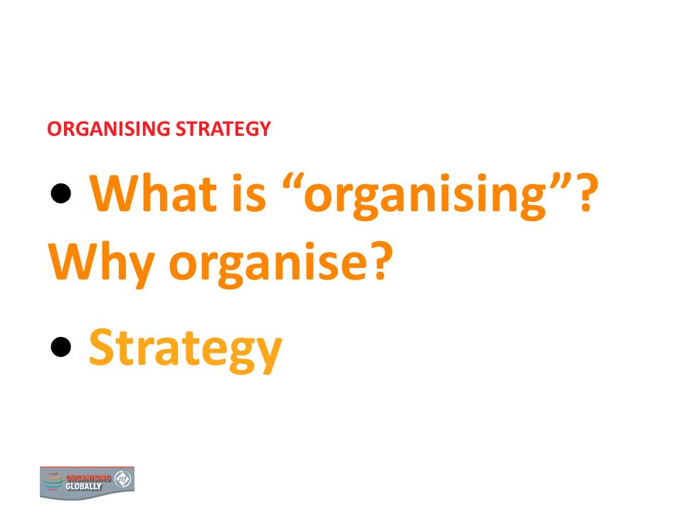 STRATEGY 1 ORGANISING STRATEGY What is organising? Why organise? Strategy 0