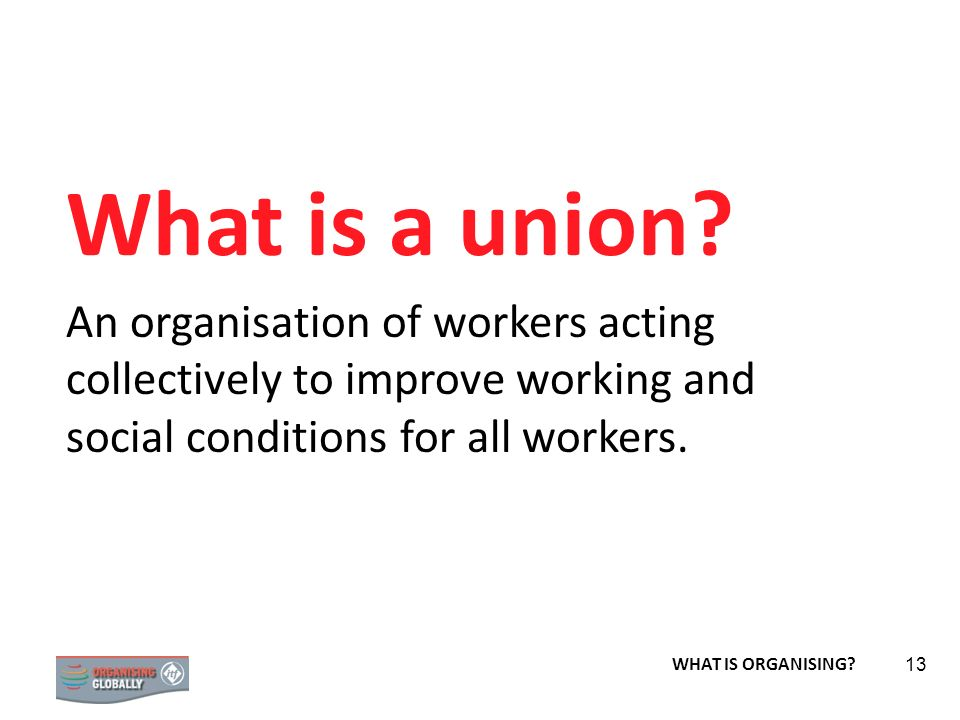 STRATEGY 13 What is a union? An organisation of workers acting collectively to improve working and social conditions for all workers. WHAT IS ORGANISI