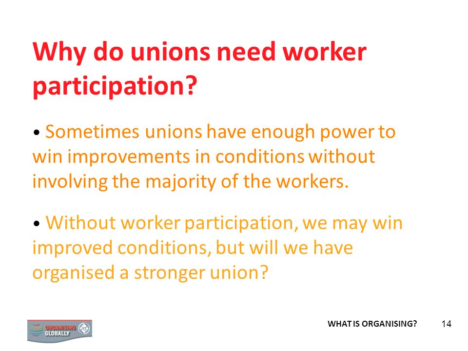 STRATEGY 14 Why do unions need worker participation? Sometimes unions have enough power to win improvements in conditions without involving the majori