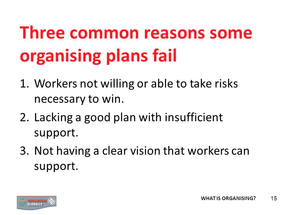 STRATEGY 15 Three common reasons some organising plans fail 1.Workers not willing or able to take risks necessary to win. 2.Lacking a good plan with i