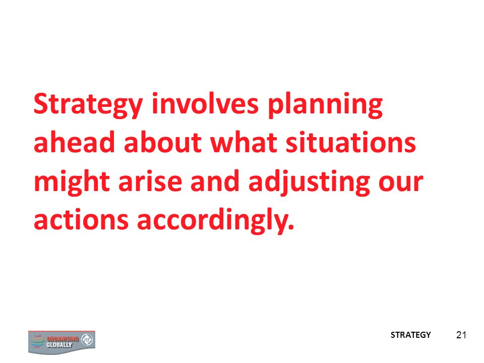 21 Strategy involves planning ahead about what situations might arise and adjusting our actions accordingly. STRATEGY