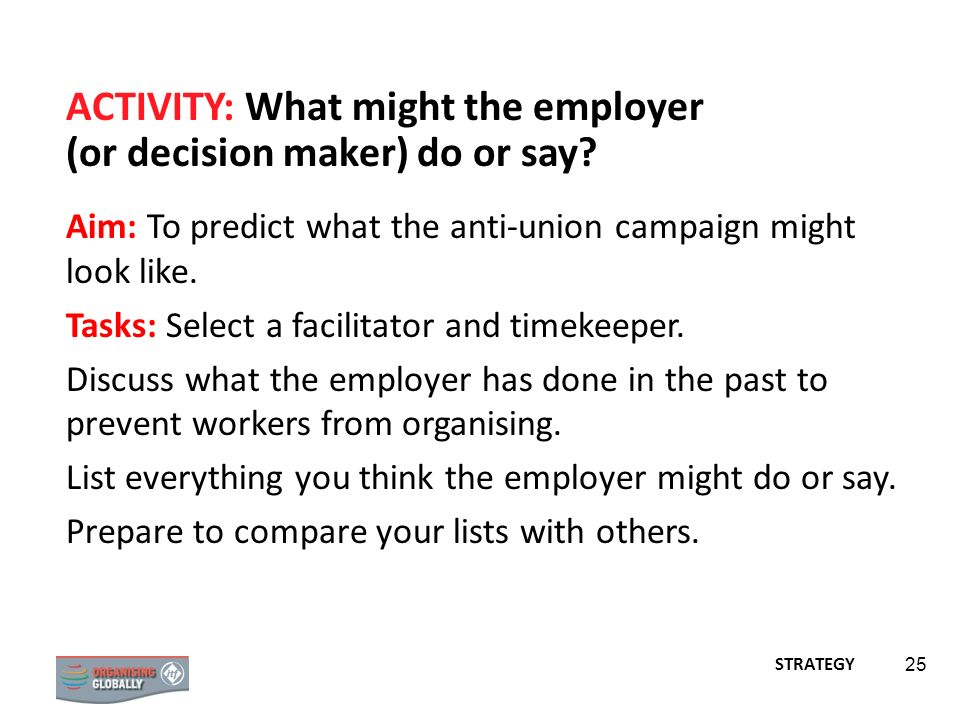 25 ACTIVITY: What might the employer (or decision maker) do or say? Aim: To predict what the anti-union campaign might look like. Tasks: Select a faci