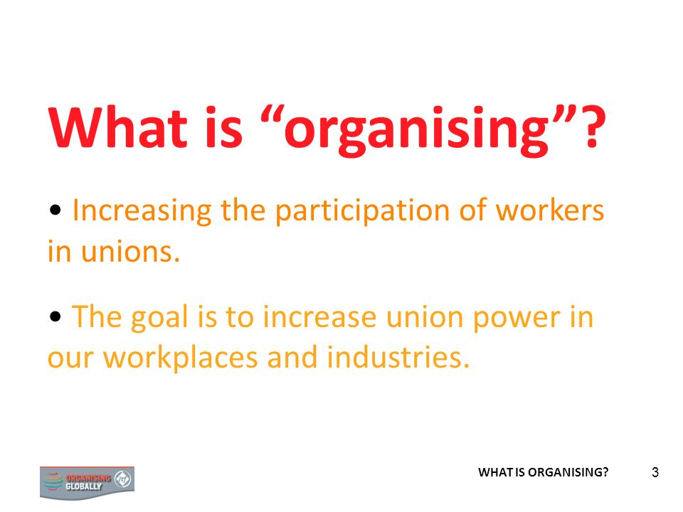 STRATEGY 3 What is organising? Increasing the participation of workers in unions. The goal is to increase union power in our workplaces and industries