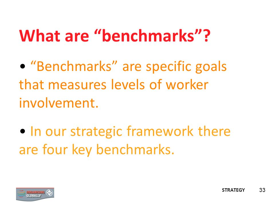 33 What are benchmarks? Benchmarks are specific goals that measures levels of worker involvement. In our strategic framework there are four key benchm