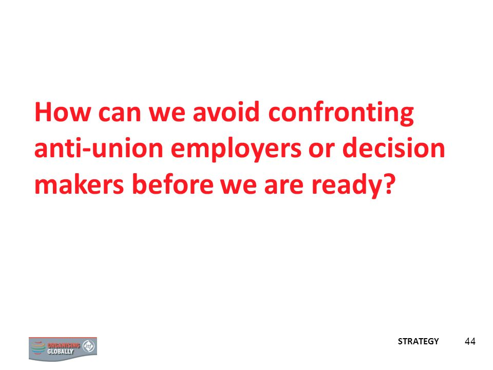 STRATEGY 44 How can we avoid confronting anti-union employers or decision makers before we are ready?