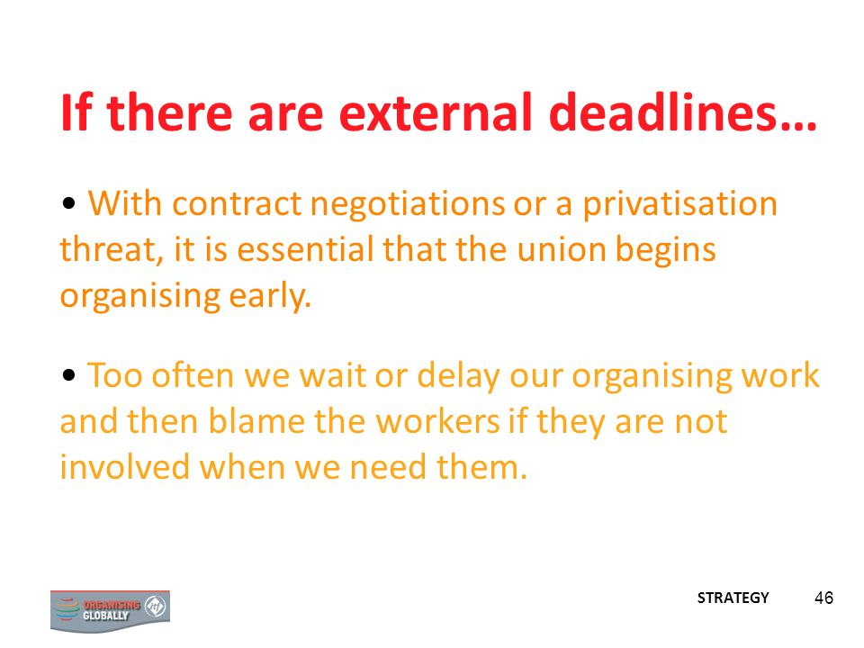 STRATEGY 46 If there are external deadlines… With contract negotiations or a privatisation threat, it is essential that the union begins organising ea