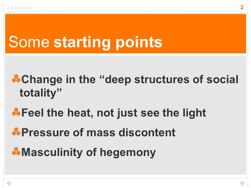2 Some starting points Change in the deep structures of social totality Feel the heat, not just see the light Pressure of mass discontent Masculinity of hegemony 2