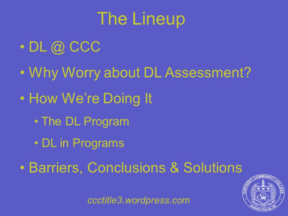 The Lineup DL @ CCC Why Worry about DL Assessment? How Were Doing It The DL Program DL in Programs Barriers, Conclusions & Solutions ccctitle3.wordpre