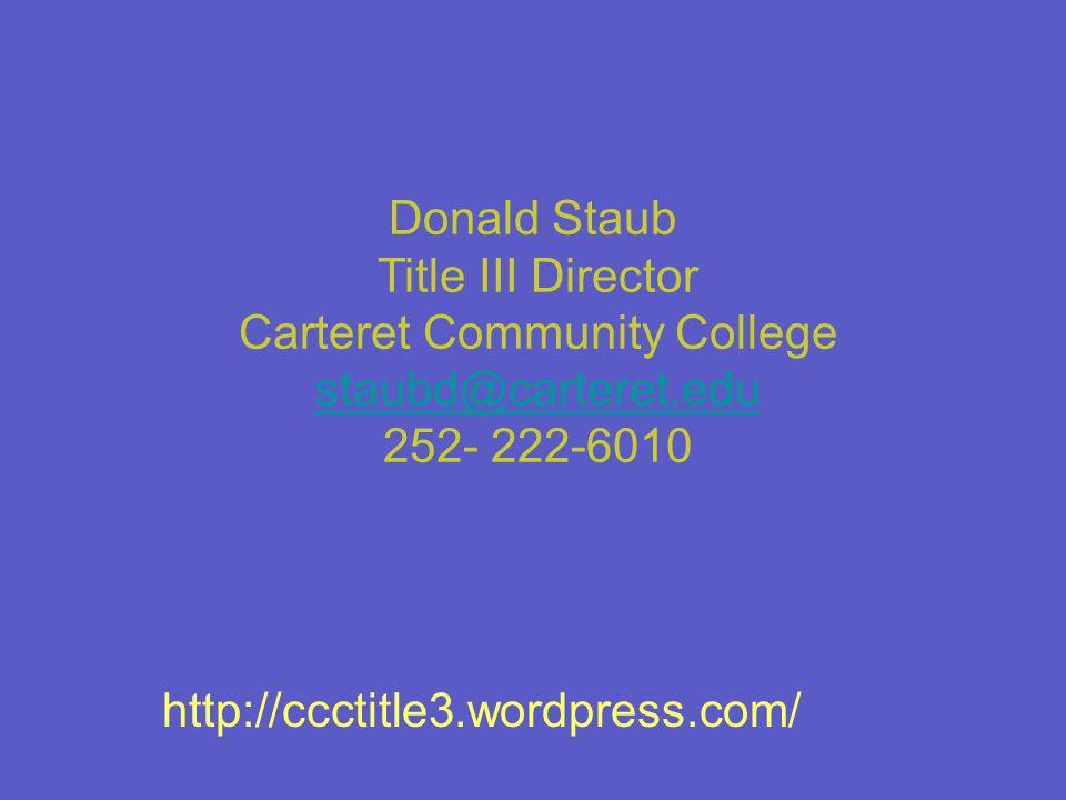 Donald Staub Title III Director Carteret Community College staubd@carteret.edu staubd@carteret.edu 252- 222-6010 http://ccctitle3.wordpress.com/