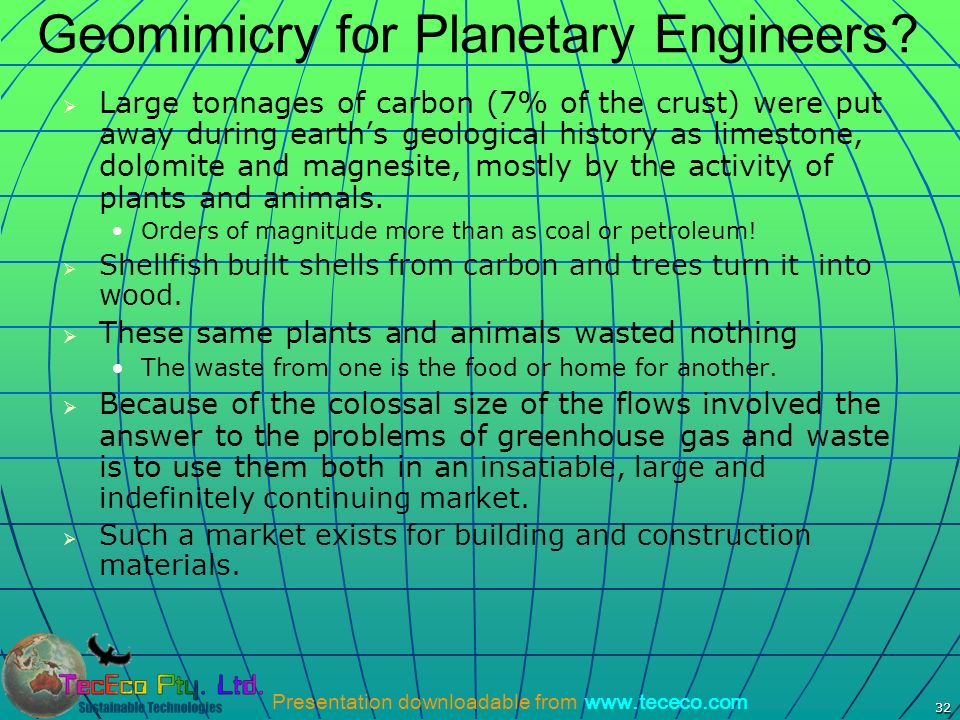 Presentation downloadable from www.tececo.com 32 Geomimicry for Planetary Engineers? Large tonnages of carbon (7% of the crust) were put away during e