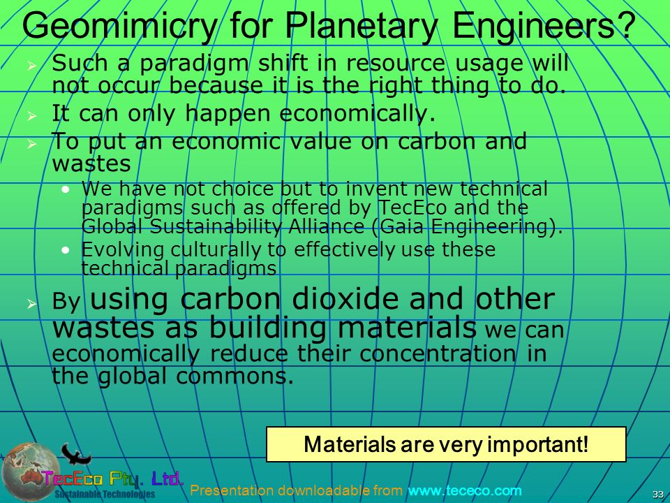 Presentation downloadable from www.tececo.com 33 Geomimicry for Planetary Engineers? Such a paradigm shift in resource usage will not occur because it
