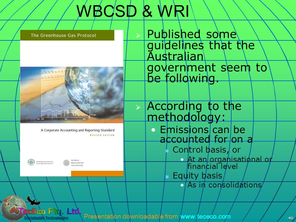 Presentation downloadable from www.tececo.com 40 WBCSD & WRI Published some guidelines that the Australian government seem to be following. According