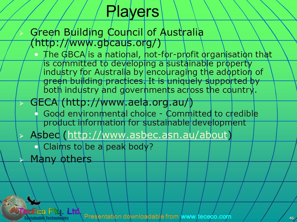 Presentation downloadable from www.tececo.com 46 Players Green Building Council of Australia (http://www.gbcaus.org/) The GBCA is a national, not-for-