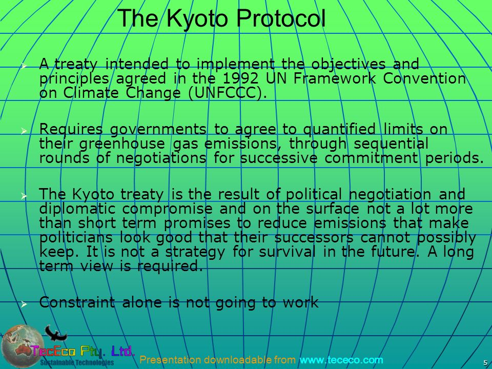 Presentation downloadable from www.tececo.com 5 The Kyoto Protocol A treaty intended to implement the objectives and principles agreed in the 1992 UN