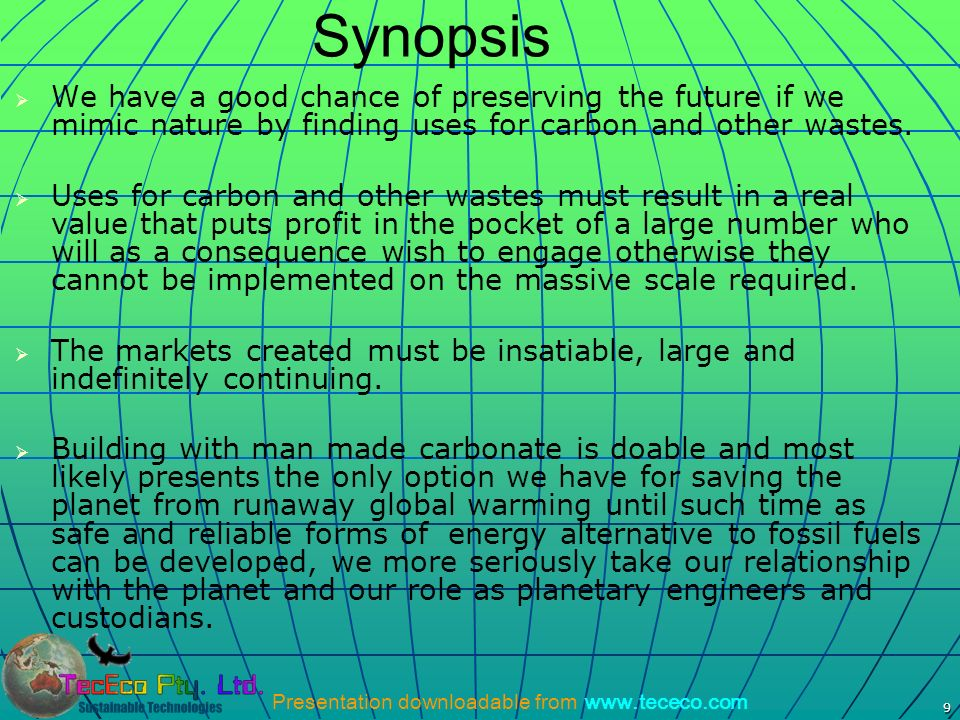 Presentation downloadable from www.tececo.com 9 Synopsis We have a good chance of preserving the future if we mimic nature by finding uses for carbon