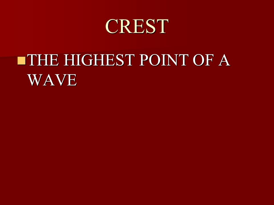 CREST THE HIGHEST POINT OF A WAVE THE HIGHEST POINT OF A WAVE