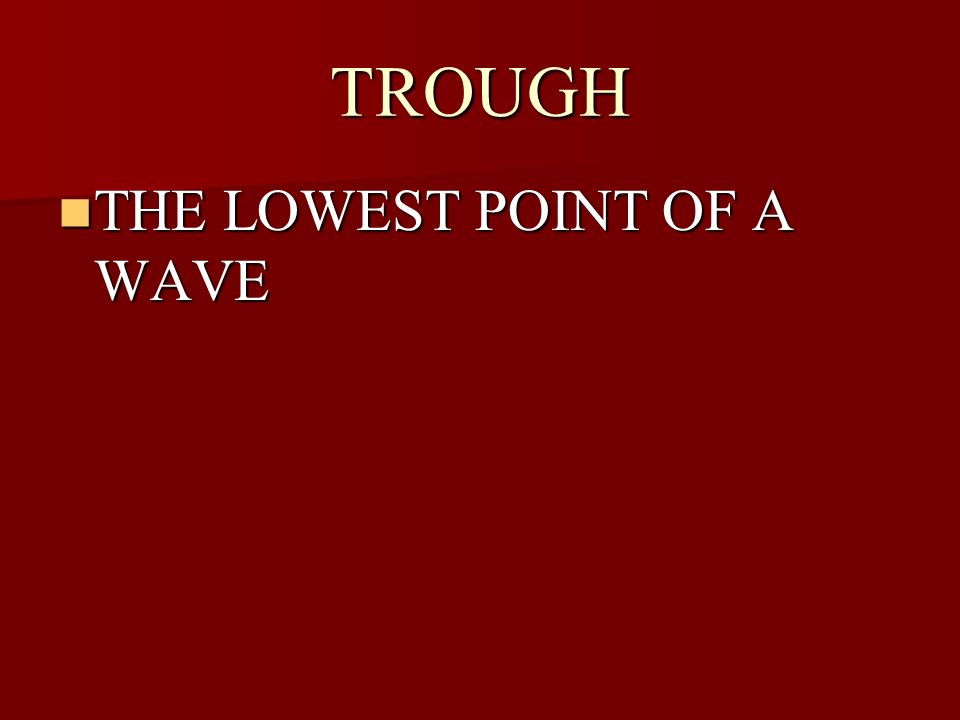 TROUGH THE LOWEST POINT OF A WAVE THE LOWEST POINT OF A WAVE