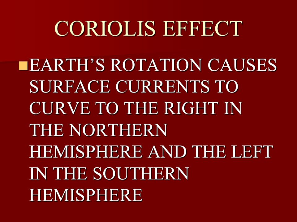 CORIOLIS EFFECT EARTHS ROTATION CAUSES SURFACE CURRENTS TO CURVE TO THE RIGHT IN THE NORTHERN HEMISPHERE AND THE LEFT IN THE SOUTHERN HEMISPHERE EARTH
