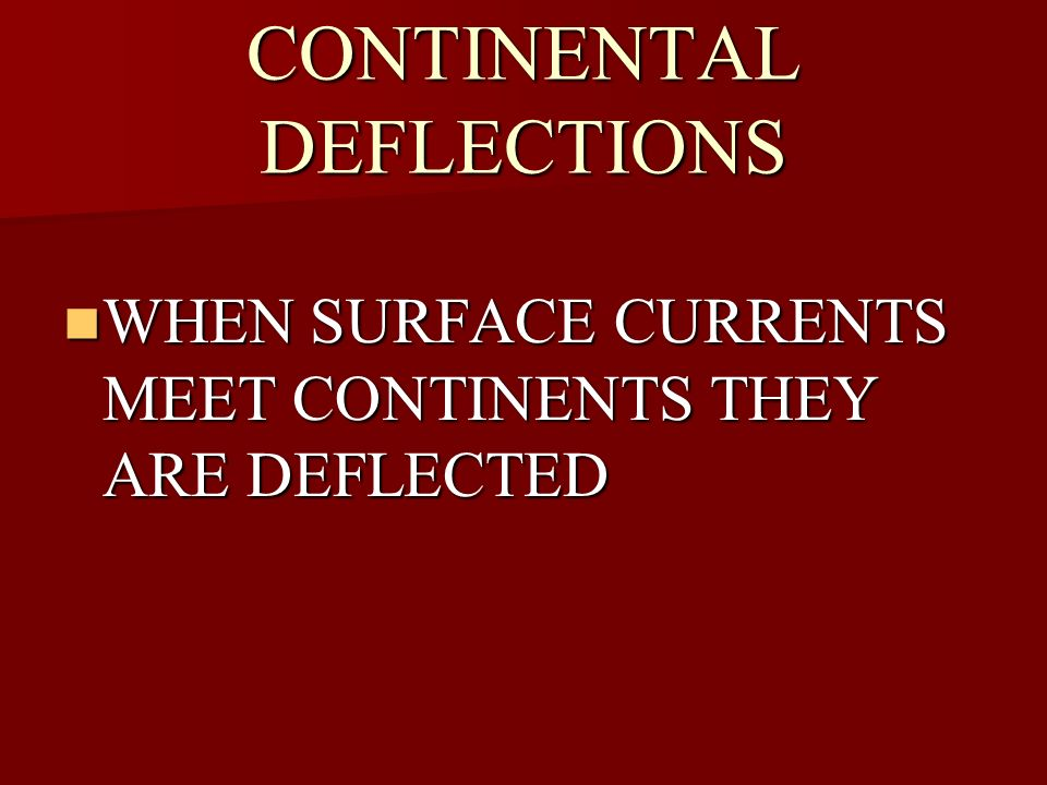 CONTINENTAL DEFLECTIONS WHEN SURFACE CURRENTS MEET CONTINENTS THEY ARE DEFLECTED WHEN SURFACE CURRENTS MEET CONTINENTS THEY ARE DEFLECTED