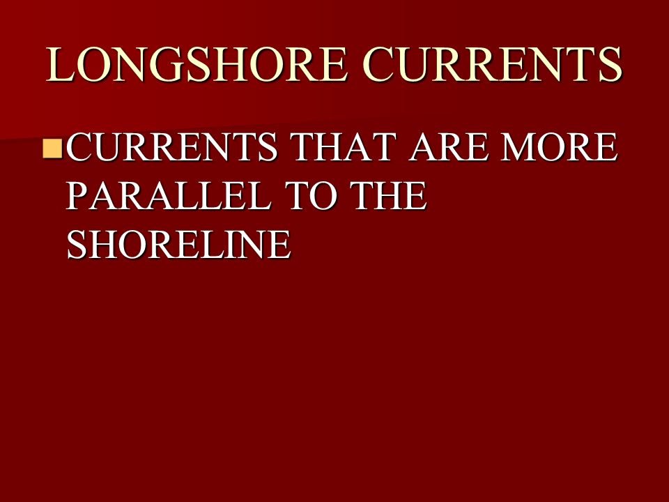 LONGSHORE CURRENTS CURRENTS THAT ARE MORE PARALLEL TO THE SHORELINE CURRENTS THAT ARE MORE PARALLEL TO THE SHORELINE