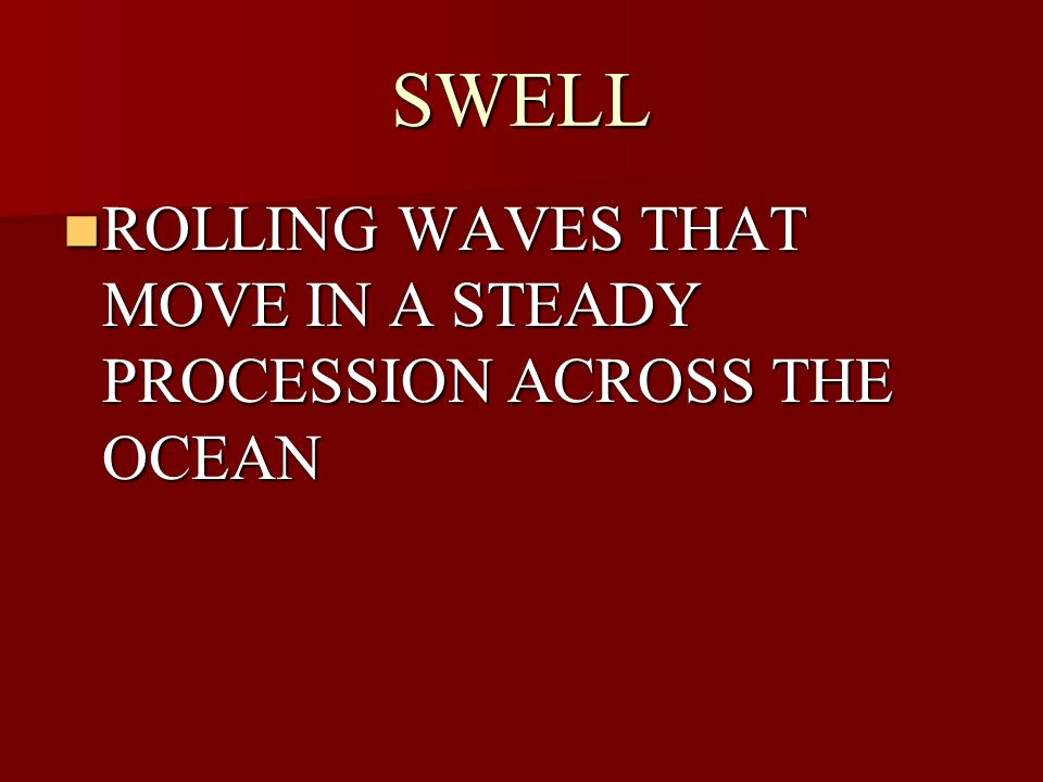 SWELL ROLLING WAVES THAT MOVE IN A STEADY PROCESSION ACROSS THE OCEAN ROLLING WAVES THAT MOVE IN A STEADY PROCESSION ACROSS THE OCEAN
