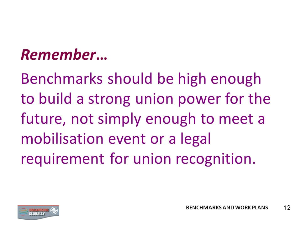 BENCHMARKS AND WORK PLANS 12 Remember… Benchmarks should be high enough to build a strong union power for the future, not simply enough to meet a mobi