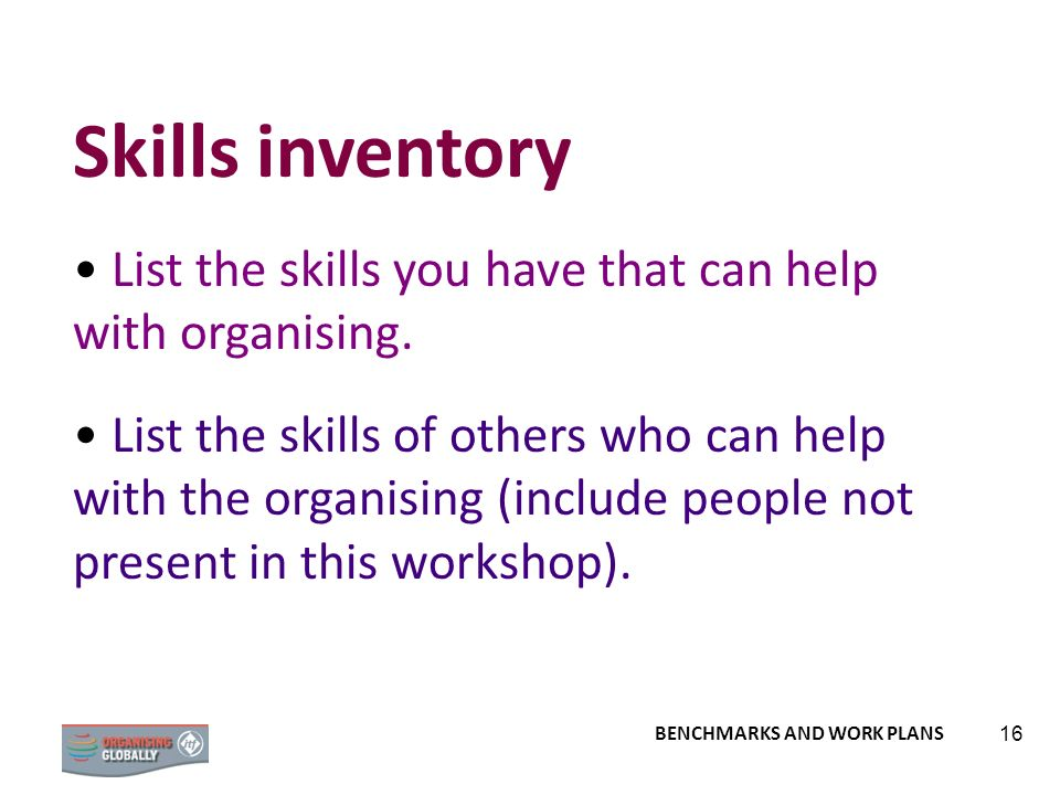 BENCHMARKS AND WORK PLANS 16 Skills inventory List the skills you have that can help with organising. List the skills of others who can help with the
