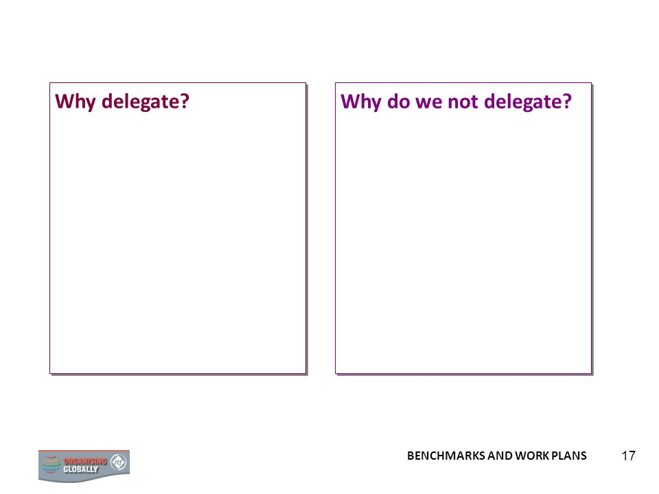BENCHMARKS AND WORK PLANS 17 Why do we not delegate? Why delegate?