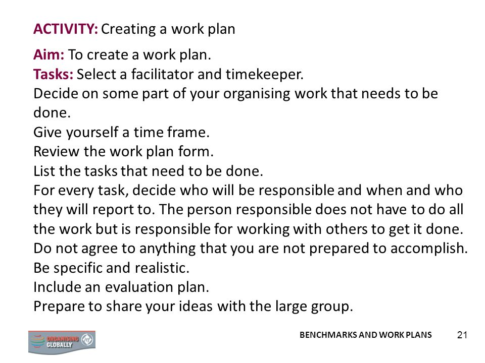 BENCHMARKS AND WORK PLANS 21 ACTIVITY: Creating a work plan Aim: To create a work plan. Tasks: Select a facilitator and timekeeper. Decide on some par