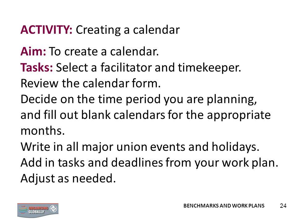 BENCHMARKS AND WORK PLANS 24 ACTIVITY: Creating a calendar Aim: To create a calendar. Tasks: Select a facilitator and timekeeper. Review the calendar