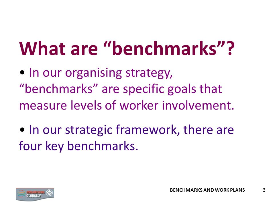3 What are benchmarks? In our organising strategy, benchmarks are specific goals that measure levels of worker involvement. In our strategic framework