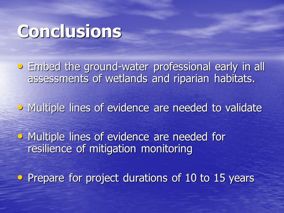 Conclusions Embed the ground-water professional early in all assessments of wetlands and riparian habitats.