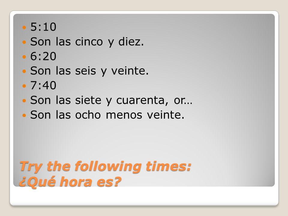 Try the following times: ¿Qué hora es? 5:10 Son las cinco y diez. 6:20 Son las seis y veinte. 7:40 Son las siete y cuarenta, or… Son las ocho menos ve