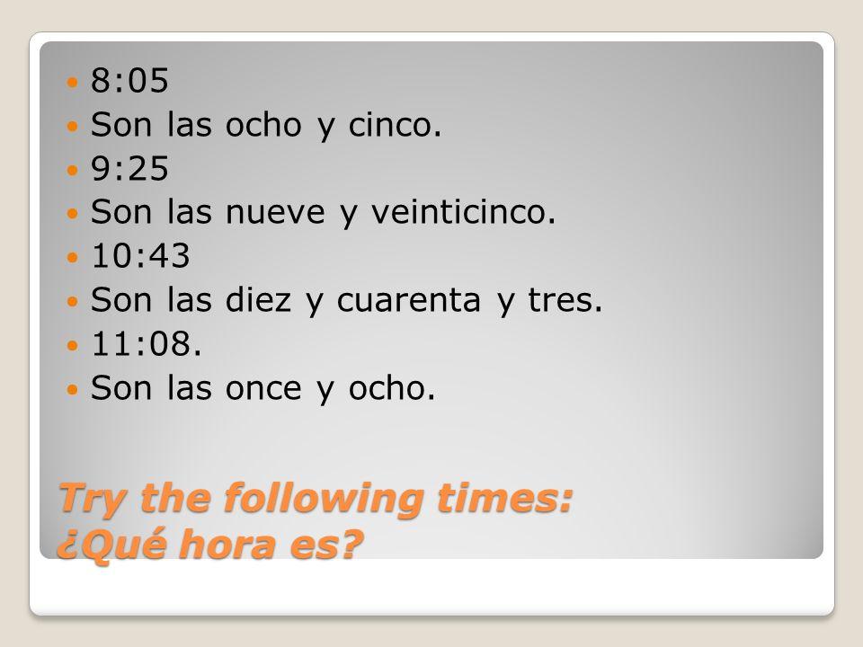 8:05 Son las ocho y cinco. 9:25 Son las nueve y veinticinco. 10:43 Son las diez y cuarenta y tres. 11:08. Son las once y ocho.