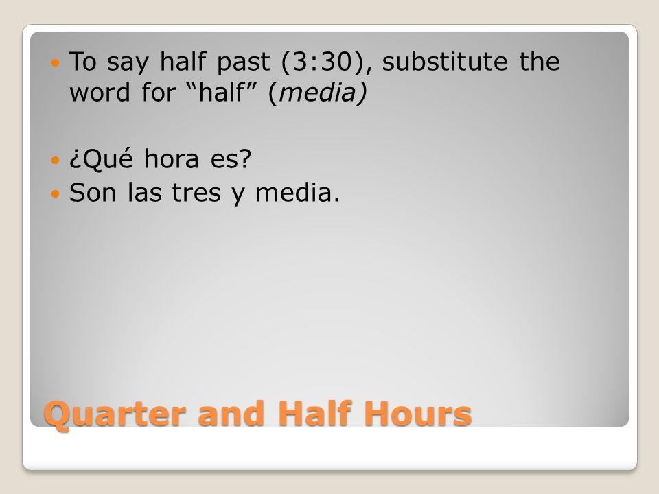 Quarter and Half Hours To say half past (3:30), substitute the word for half (media) ¿Qué hora es? Son las tres y media.